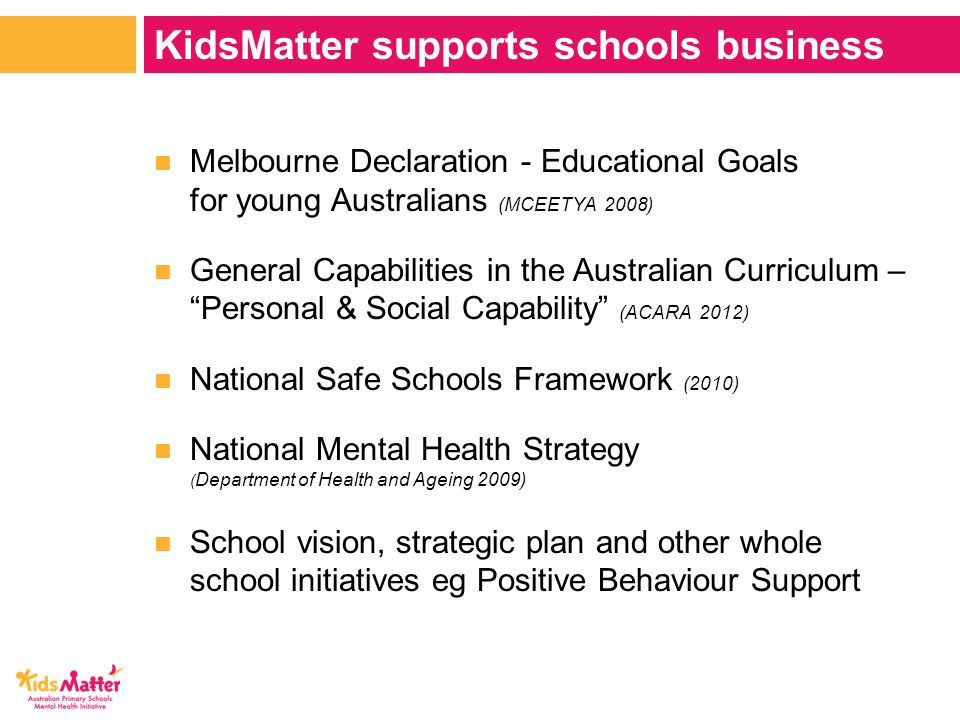 Melbourne Declaration - Educational Goals for young Australians (MCEETYA 2008) General Capabilities in the Australian Curriculum – Personal & Social Capability (ACARA 2012) National Safe Schools Framework (2010) National Mental Health Strategy ( Department of Health and Ageing 2009) School vision, strategic plan and other whole school initiatives eg Positive Behaviour Support KidsMatter supports schools business
