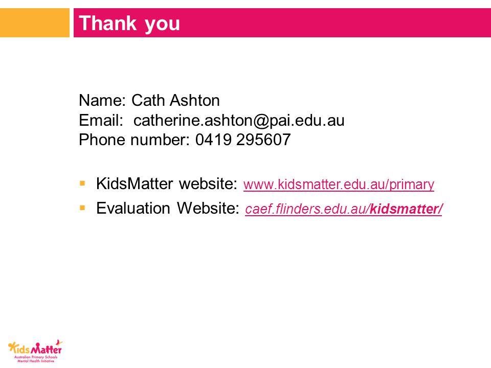 Name: Cath Ashton Email: catherine.ashton@pai.edu.au Phone number: 0419 295607  KidsMatter website: www.kidsmatter.edu.au/primary www.kidsmatter.edu.au/primary  Evaluation Website: caef.flinders.edu.au/kidsmatter/ caef.flinders.edu.au/kidsmatter/ Thank you