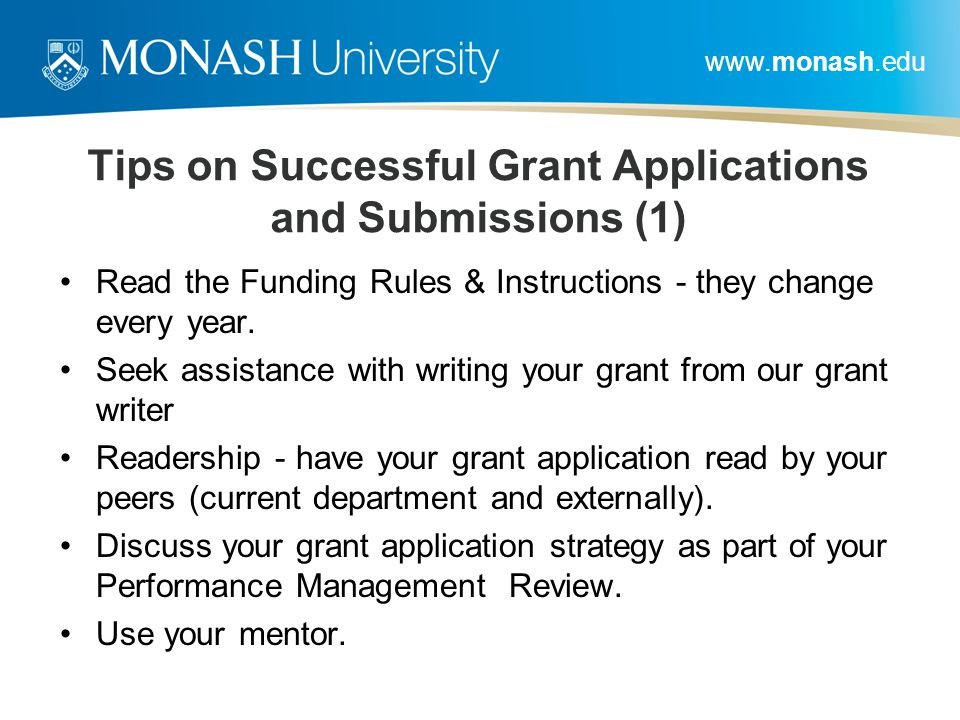 www.monash.edu Tips on Successful Grant Applications and Submissions (1) Read the Funding Rules & Instructions - they change every year. Seek assistan