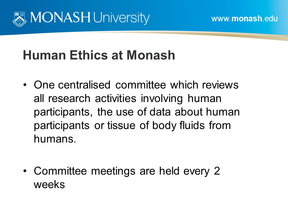 www.monash.edu Human Ethics at Monash One centralised committee which reviews all research activities involving human participants, the use of data ab