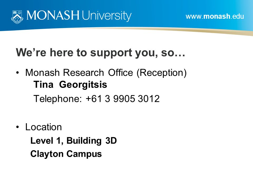 www.monash.edu We're here to support you, so… Monash Research Office (Reception) Tina Georgitsis Telephone: +61 3 9905 3012 Location Level 1, Building