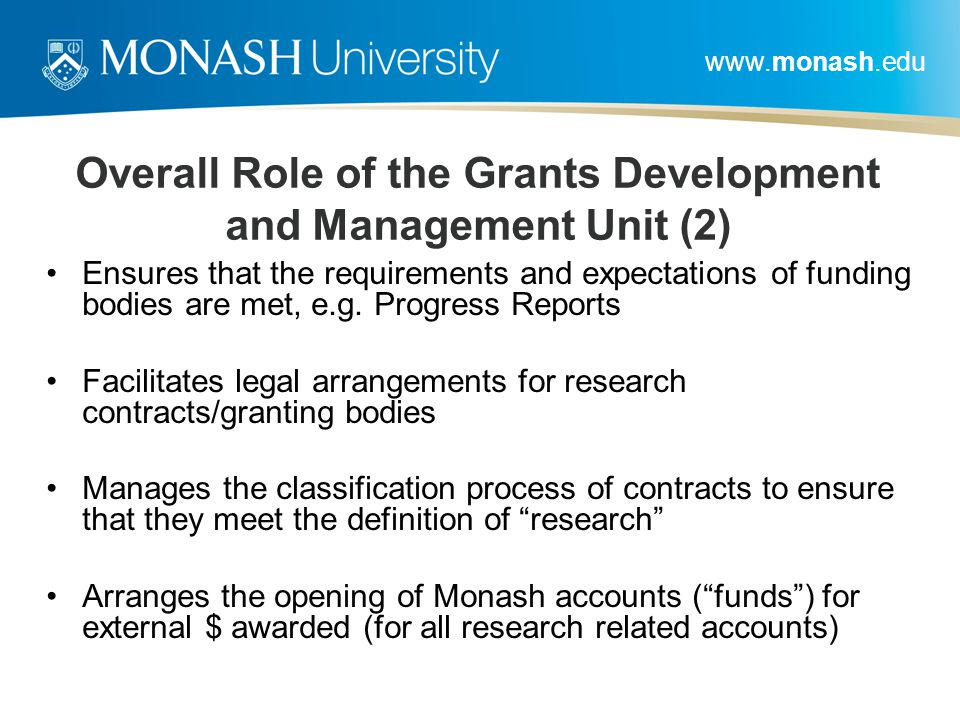 www.monash.edu Overall Role of the Grants Development and Management Unit (2) Ensures that the requirements and expectations of funding bodies are met