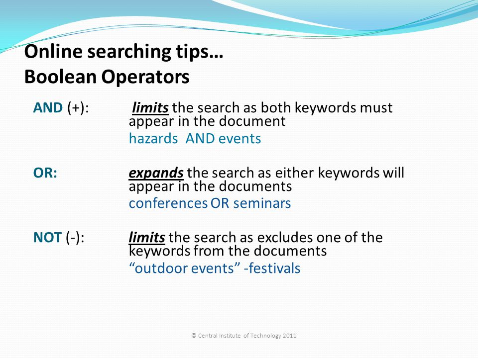 Online searching tips… Boolean Operators AND (+): limits the search as both keywords must appear in the document hazards AND events OR: expands the search as either keywords will appear in the documents conferences OR seminars NOT (-): limits the search as excludes one of the keywords from the documents outdoor events -festivals © Central Institute of Technology 2011