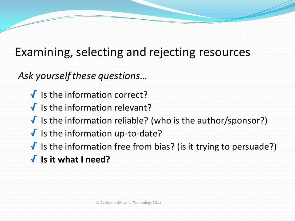 Examining, selecting and rejecting resources Ask yourself these questions… √ Is the information correct.