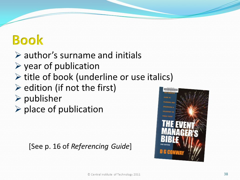  author's surname and initials  year of publication  title of book (underline or use italics)  edition (if not the first)  publisher  place of publication © Central Institute of Technology 2011 38 [See p.