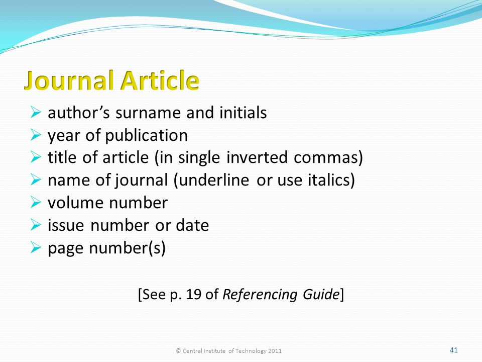  author's surname and initials  year of publication  title of article (in single inverted commas)  name of journal (underline or use italics)  volume number  issue number or date  page number(s) [See p.