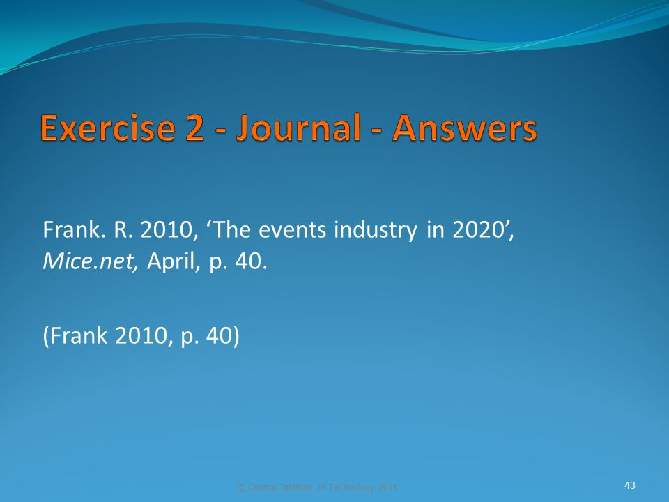Frank. R. 2010, 'The events industry in 2020', Mice.net, April, p. 40. (Frank 2010, p. 40) © Central Institute of Technology 2011 43