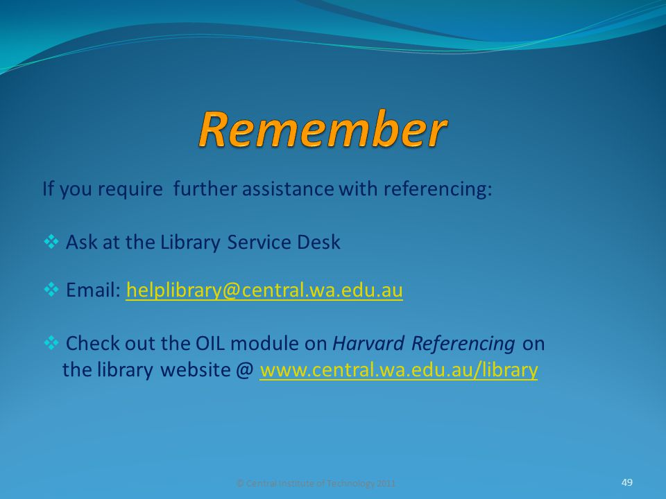 If you require further assistance with referencing:  Ask at the Library Service Desk  Email: helplibrary@central.wa.edu.auhelplibrary@central.wa.edu.au  Check out the OIL module on Harvard Referencing on the library website @ www.central.wa.edu.au/librarywww.central.wa.edu.au/library © Central Institute of Technology 2011 49