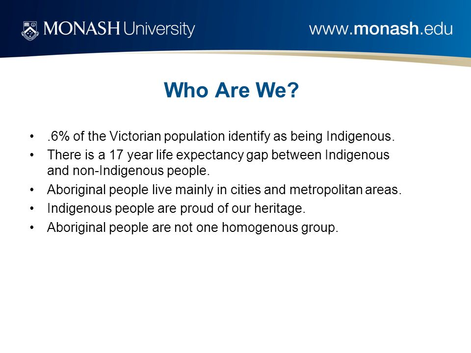 Who Are We .6% of the Victorian population identify as being Indigenous.