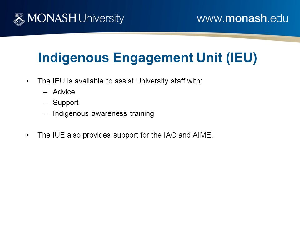 Indigenous Engagement Unit (IEU) The IEU is available to assist University staff with: –Advice –Support –Indigenous awareness training The IUE also provides support for the IAC and AIME.