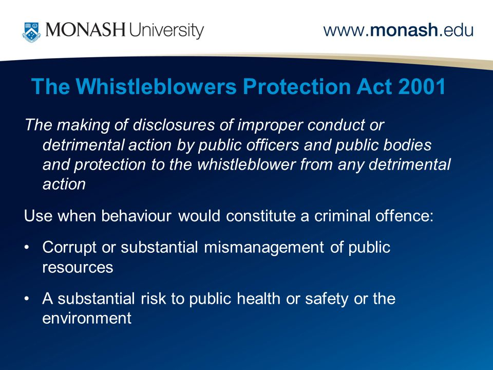 The Whistleblowers Protection Act 2001 The making of disclosures of improper conduct or detrimental action by public officers and public bodies and protection to the whistleblower from any detrimental action Use when behaviour would constitute a criminal offence: Corrupt or substantial mismanagement of public resources A substantial risk to public health or safety or the environment