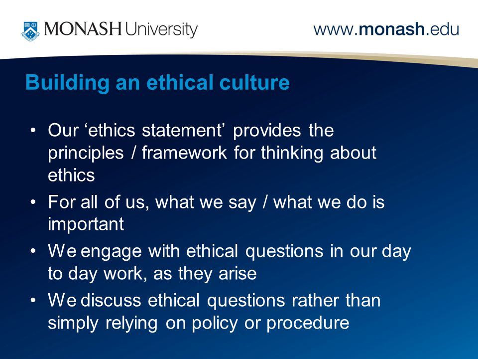 Our 'ethics statement' provides the principles / framework for thinking about ethics For all of us, what we say / what we do is important We engage with ethical questions in our day to day work, as they arise We discuss ethical questions rather than simply relying on policy or procedure