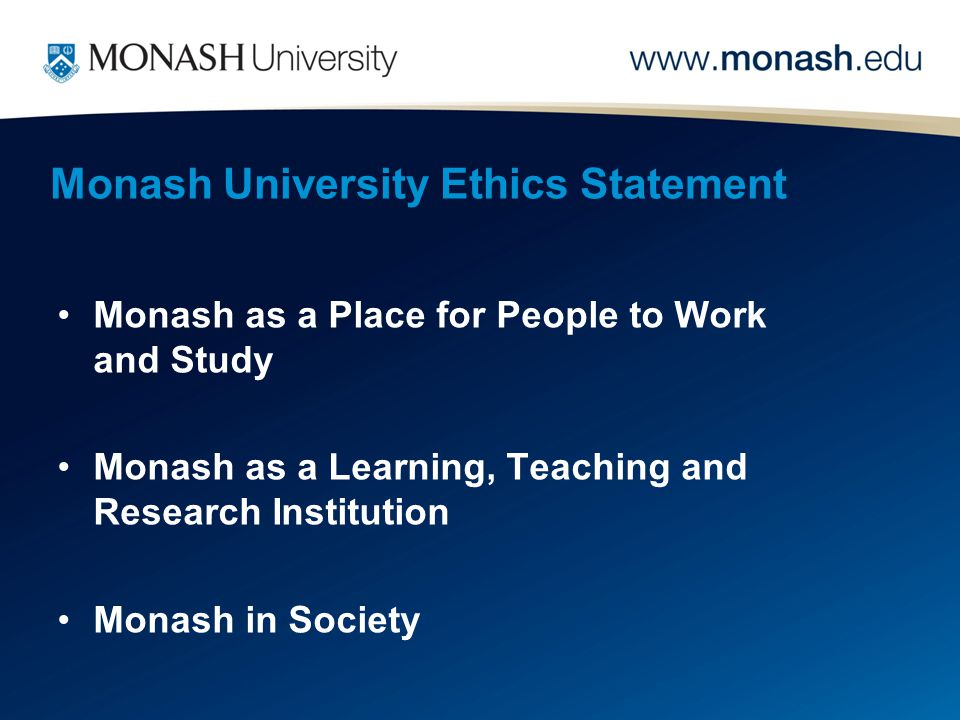 Monash University Ethics Statement Monash as a Place for People to Work and Study Monash as a Learning, Teaching and Research Institution Monash in Society