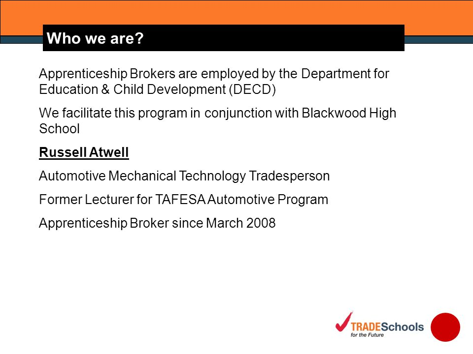 Apprenticeship Brokers are employed by the Department for Education & Child Development (DECD) We facilitate this program in conjunction with Blackwood High School Russell Atwell Automotive Mechanical Technology Tradesperson Former Lecturer for TAFESA Automotive Program Apprenticeship Broker since March 2008 Who we are