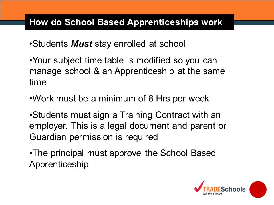 Students Must stay enrolled at school Your subject time table is modified so you can manage school & an Apprenticeship at the same time Work must be a minimum of 8 Hrs per week Students must sign a Training Contract with an employer.
