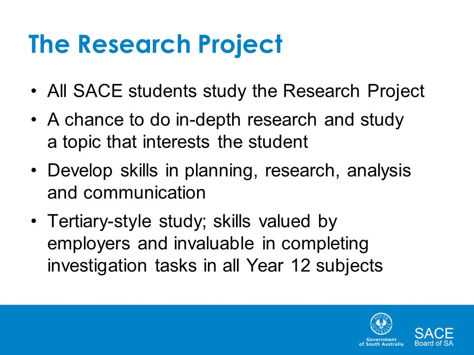 The Research Project All SACE students study the Research Project A chance to do in-depth research and study a topic that interests the student Develop skills in planning, research, analysis and communication Tertiary-style study; skills valued by employers and invaluable in completing investigation tasks in all Year 12 subjects