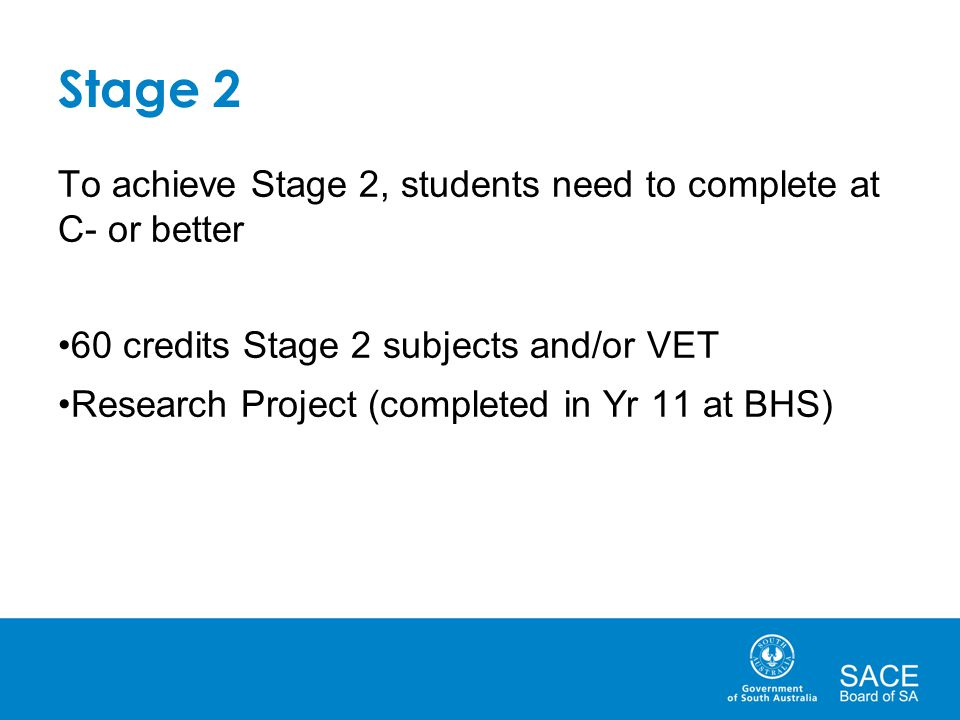 Stage 2 To achieve Stage 2, students need to complete at C- or better 60 credits Stage 2 subjects and/or VET Research Project (completed in Yr 11 at B