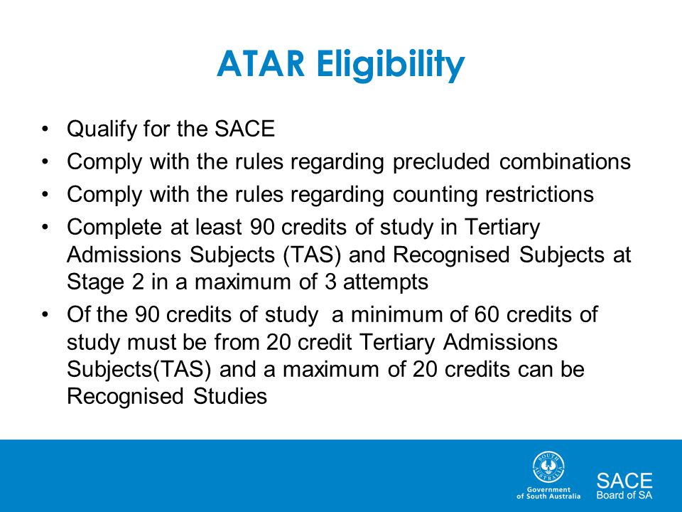 ATAR Eligibility Qualify for the SACE Comply with the rules regarding precluded combinations Comply with the rules regarding counting restrictions Complete at least 90 credits of study in Tertiary Admissions Subjects (TAS) and Recognised Subjects at Stage 2 in a maximum of 3 attempts Of the 90 credits of study a minimum of 60 credits of study must be from 20 credit Tertiary Admissions Subjects(TAS) and a maximum of 20 credits can be Recognised Studies
