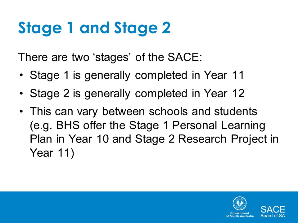 Stage 1 and Stage 2 There are two 'stages' of the SACE: Stage 1 is generally completed in Year 11 Stage 2 is generally completed in Year 12 This can v