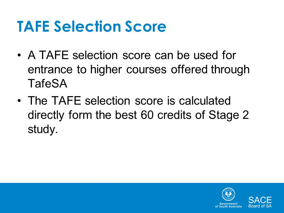 TAFE Selection Score A TAFE selection score can be used for entrance to higher courses offered through TafeSA The TAFE selection score is calculated d