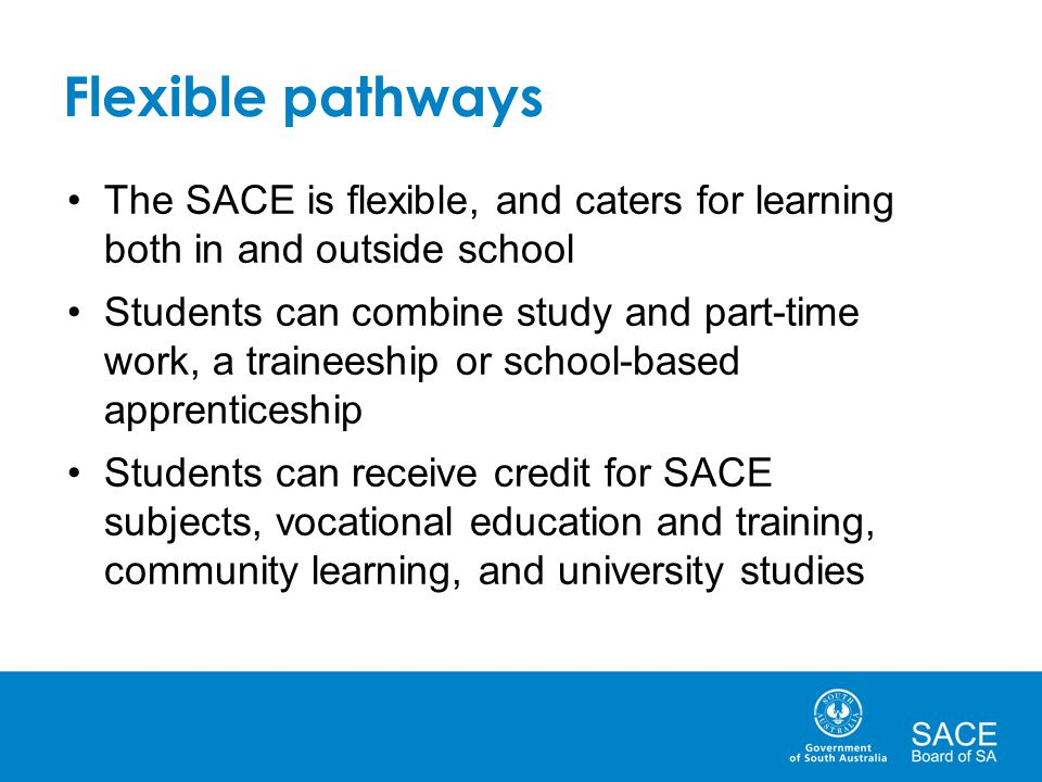 Flexible pathways The SACE is flexible, and caters for learning both in and outside school Students can combine study and part-time work, a traineeshi