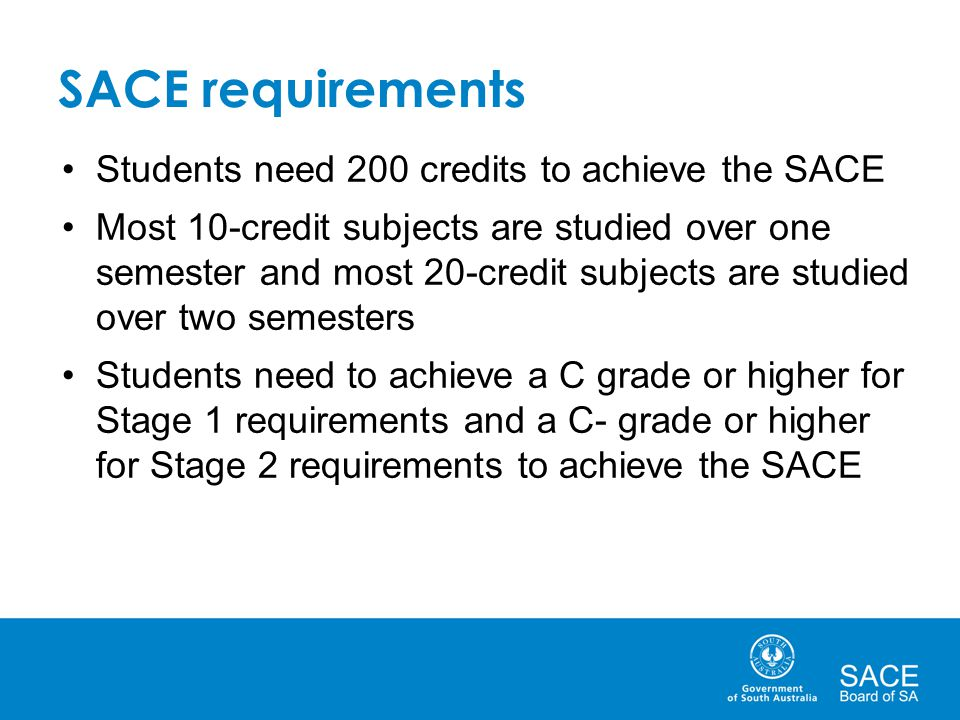 Students need 200 credits to achieve the SACE Most 10-credit subjects are studied over one semester and most 20-credit subjects are studied over two s