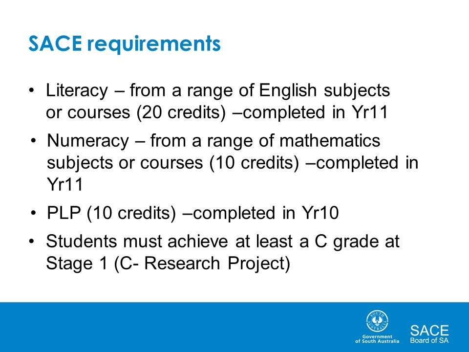 SACE requirements Literacy – from a range of English subjects or courses (20 credits) –completed in Yr11 Numeracy – from a range of mathematics subjects or courses (10 credits) –completed in Yr11 PLP (10 credits) –completed in Yr10 Students must achieve at least a C grade at Stage 1 (C- Research Project)