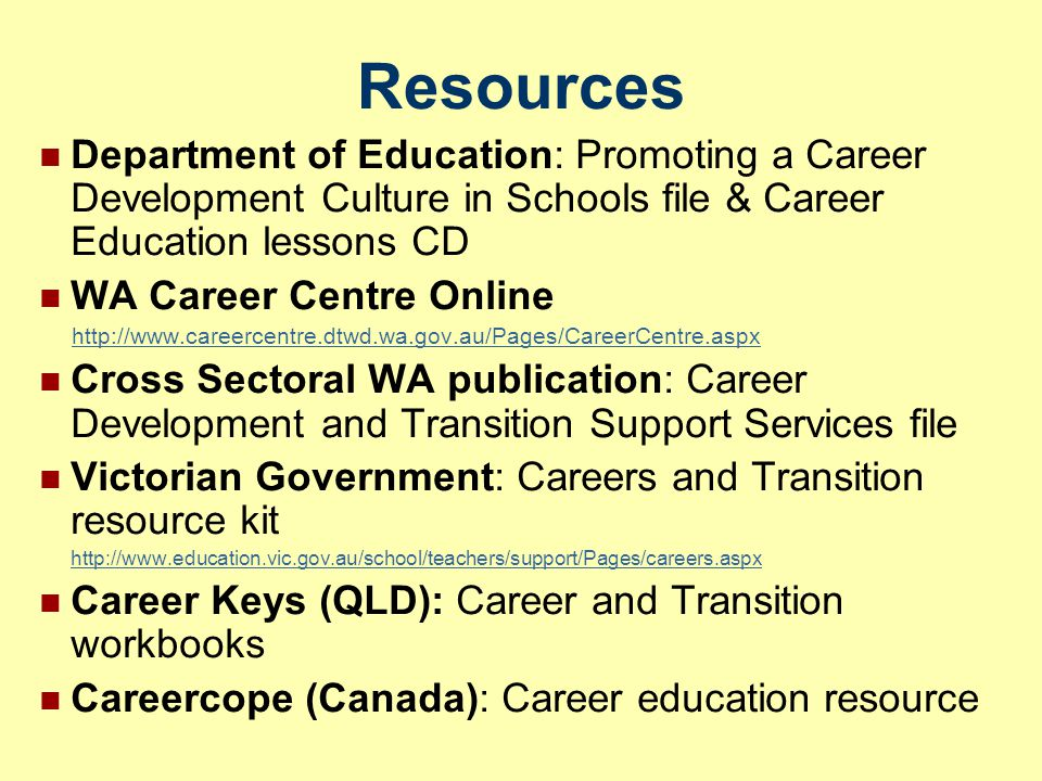 Resources Department of Education: Promoting a Career Development Culture in Schools file & Career Education lessons CD WA Career Centre Online http://www.careercentre.dtwd.wa.gov.au/Pages/CareerCentre.aspx Cross Sectoral WA publication: Career Development and Transition Support Services file Victorian Government: Careers and Transition resource kit http://www.education.vic.gov.au/school/teachers/support/Pages/careers.aspx Career Keys (QLD): Career and Transition workbooks Careercope (Canada): Career education resource