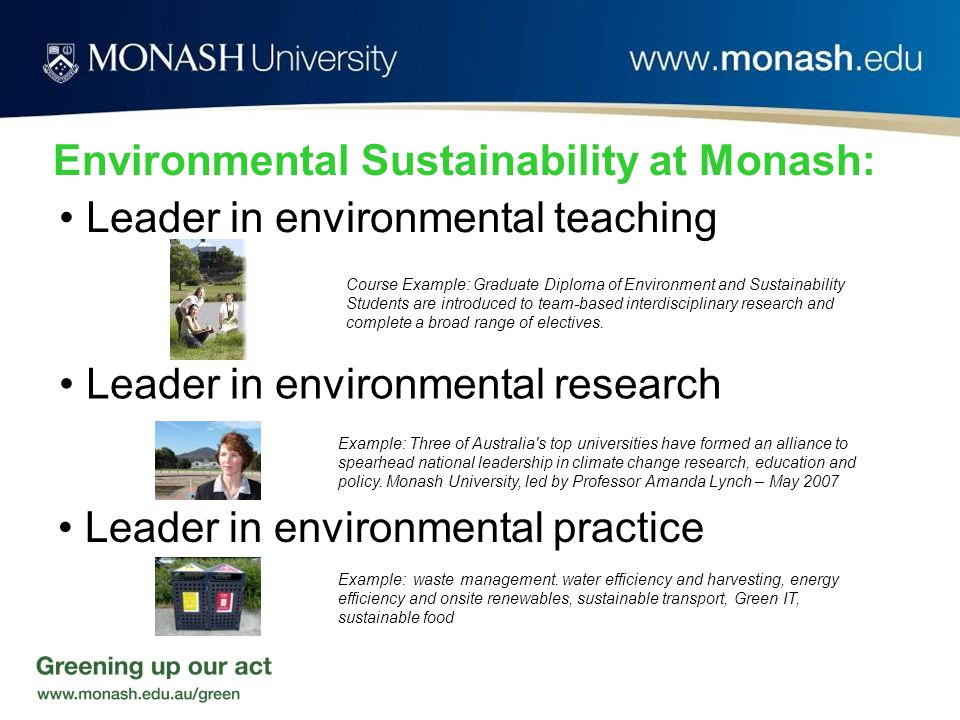 Environmental Sustainability at Monash: Course Example: Graduate Diploma of Environment and Sustainability Students are introduced to team-based interdisciplinary research and complete a broad range of electives.