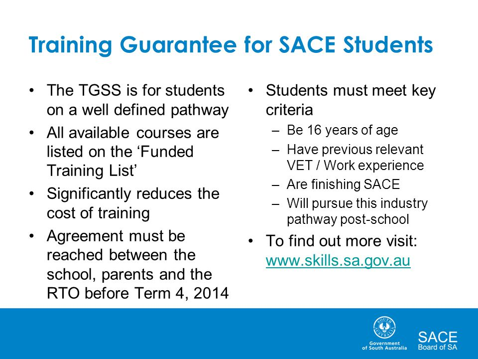 Training Guarantee for SACE Students The TGSS is for students on a well defined pathway All available courses are listed on the 'Funded Training List' Significantly reduces the cost of training Agreement must be reached between the school, parents and the RTO before Term 4, 2014 Students must meet key criteria –Be 16 years of age –Have previous relevant VET / Work experience –Are finishing SACE –Will pursue this industry pathway post-school To find out more visit: