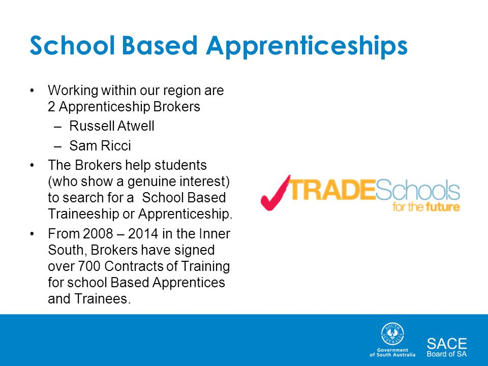 School Based Apprenticeships Working within our region are 2 Apprenticeship Brokers –Russell Atwell –Sam Ricci The Brokers help students (who show a genuine interest) to search for a School Based Traineeship or Apprenticeship.