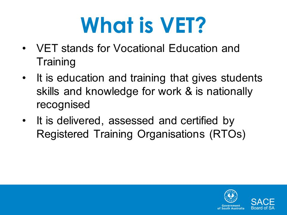 What is VET? VET stands for Vocational Education and Training It is education and training that gives students skills and knowledge for work & is nati