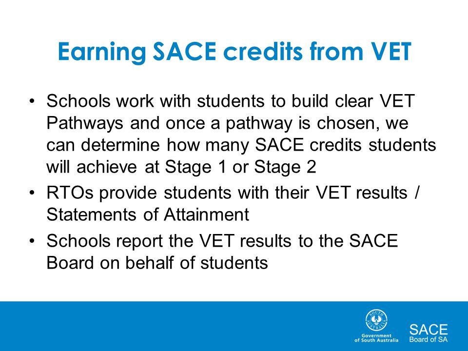 Earning SACE credits from VET Schools work with students to build clear VET Pathways and once a pathway is chosen, we can determine how many SACE credits students will achieve at Stage 1 or Stage 2 RTOs provide students with their VET results / Statements of Attainment Schools report the VET results to the SACE Board on behalf of students