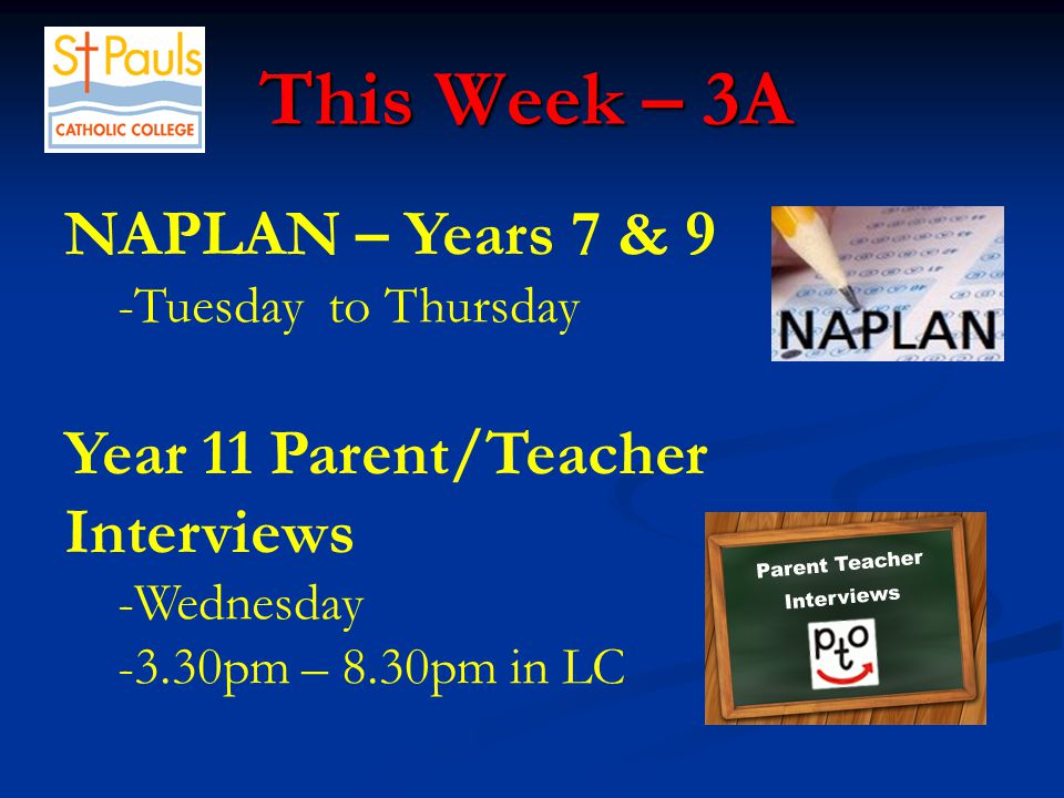 This Week – 3A This Week – 3A NAPLAN – Years 7 & 9 -Tuesday to Thursday Year 11 Parent/Teacher Interviews -Wednesday -3.30pm – 8.30pm in LC