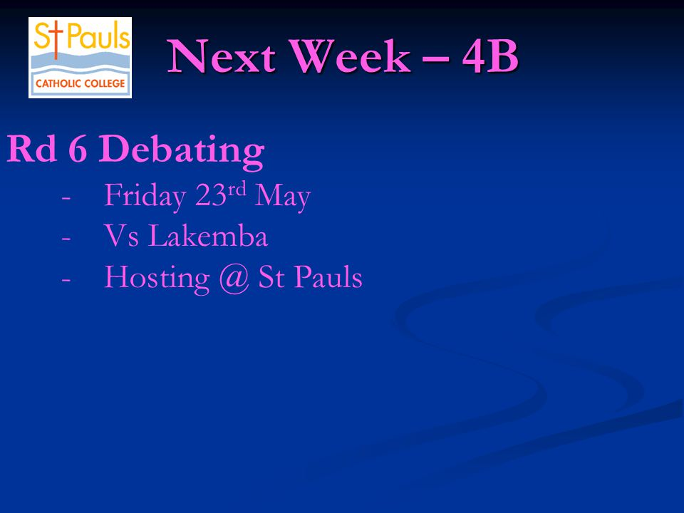 Next Week – 4B Next Week – 4B Rd 6 Debating -Friday 23 rd May -Vs Lakemba -Hosting @ St Pauls