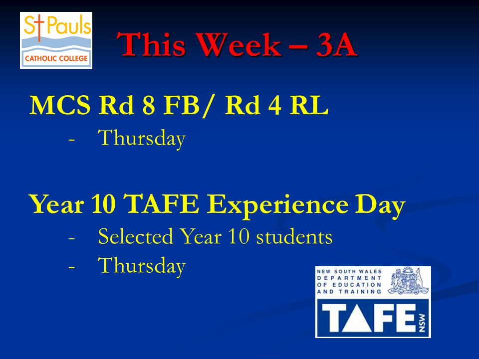 This Week – 3A This Week – 3A MCS Rd 8 FB/ Rd 4 RL -Thursday Year 10 TAFE Experience Day -Selected Year 10 students -Thursday