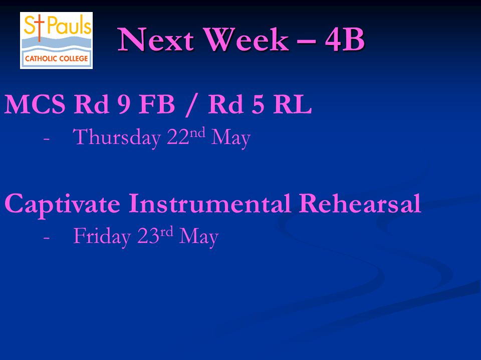 Next Week – 4B Next Week – 4B MCS Rd 9 FB / Rd 5 RL -Thursday 22 nd May Captivate Instrumental Rehearsal -Friday 23 rd May