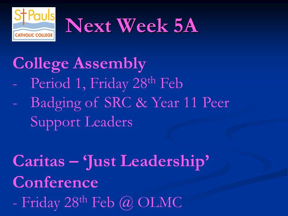 Next Week 5A Next Week 5A College Assembly -Period 1, Friday 28 th Feb -Badging of SRC & Year 11 Peer Support Leaders Caritas – 'Just Leadership' Conference - Friday 28 th Feb @ OLMC