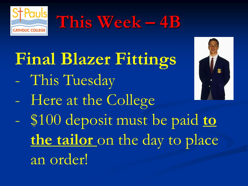 This Week – 4B This Week – 4B Final Blazer Fittings -This Tuesday -Here at the College -$100 deposit must be paid to the tailor on the day to place an order!
