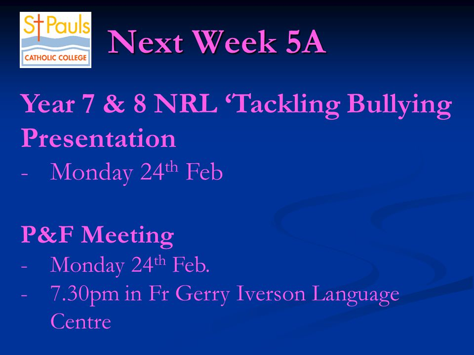 Next Week 5A Next Week 5A Year 7 & 8 NRL 'Tackling Bullying Presentation -Monday 24 th Feb P&F Meeting -Monday 24 th Feb.
