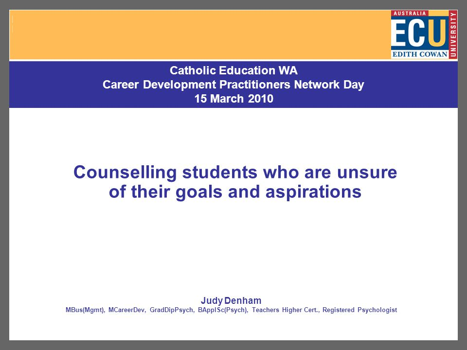Counselling students who are unsure of their goals and aspirations Catholic Education WA Career Development Practitioners Network Day 15 March 2010 Judy Denham MBus(Mgmt), MCareerDev, GradDipPsych, BApplSc(Psych), Teachers Higher Cert., Registered Psychologist