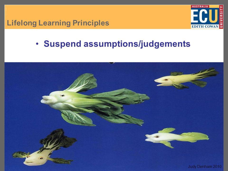 Lifelong Learning Principles J. Denham, 2007 Suspend assumptions/judgements Judy Denham 2010