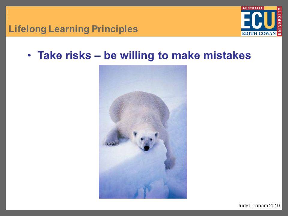 Take risks – be willing to make mistakes Judy Denham 2010 Lifelong Learning Principles