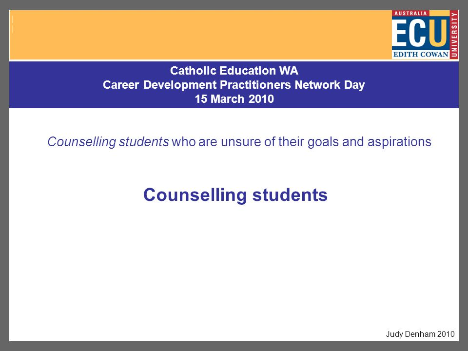Counselling students Catholic Education WA Career Development Practitioners Network Day 15 March 2010 Judy Denham 2010 Counselling students who are unsure of their goals and aspirations
