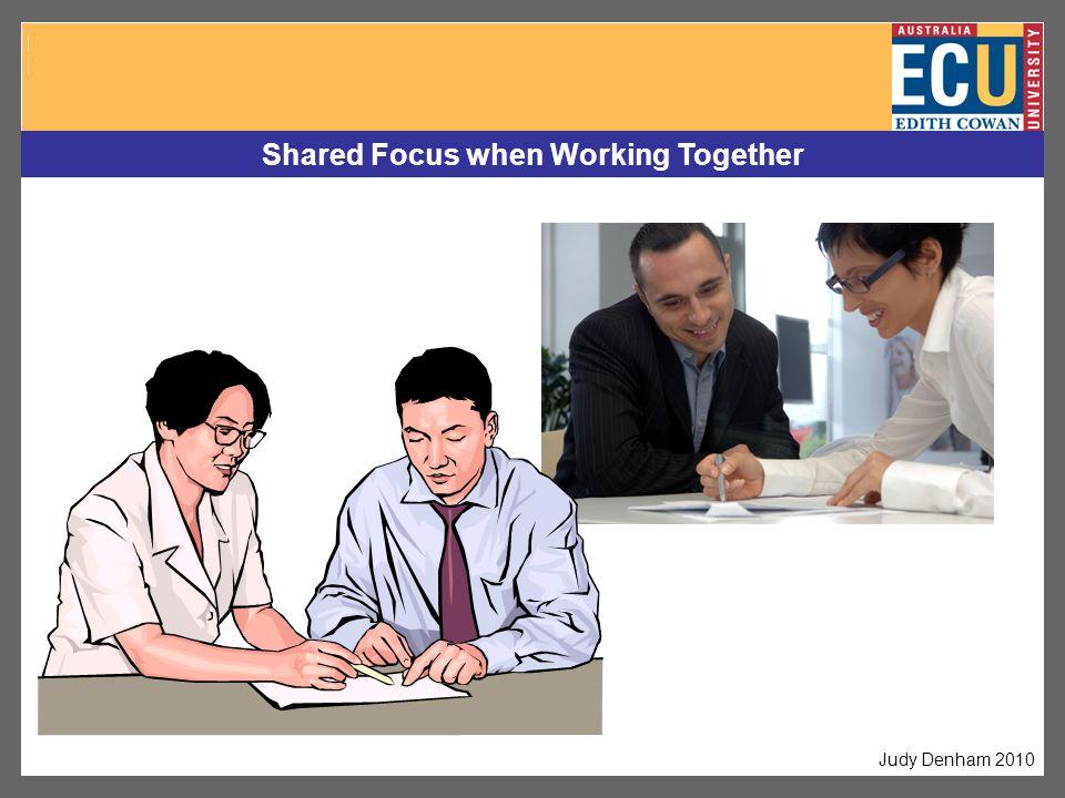 Shared Focus when Working Together Judy Denham 2010