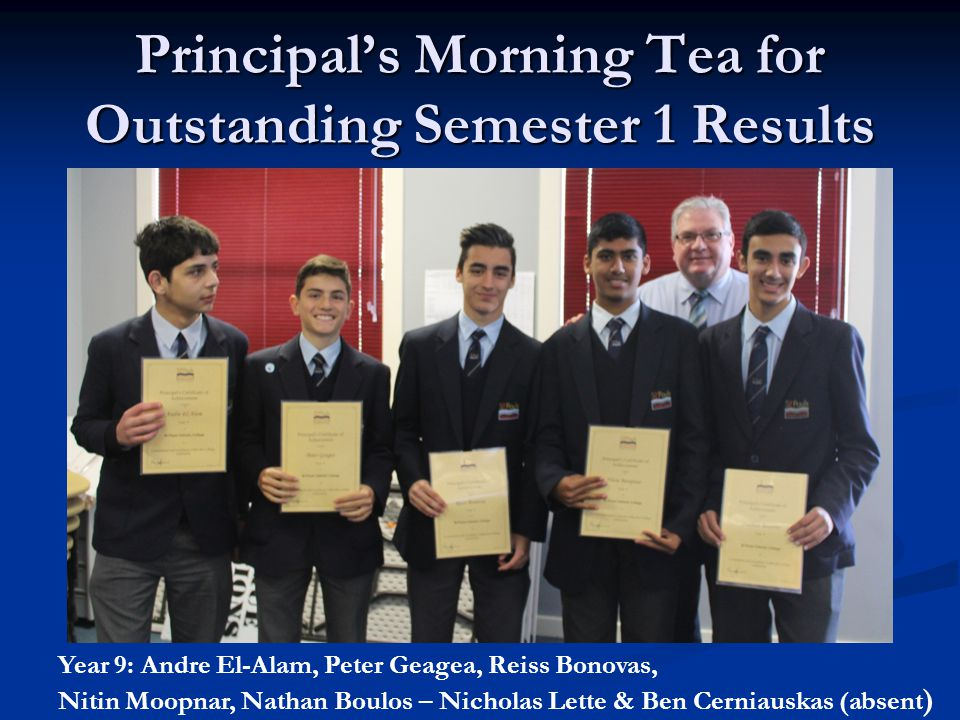 Principal's Morning Tea for Outstanding Semester 1 Results Year 9: Andre El-Alam, Peter Geagea, Reiss Bonovas, Nitin Moopnar, Nathan Boulos – Nicholas Lette & Ben Cerniauskas (absent )