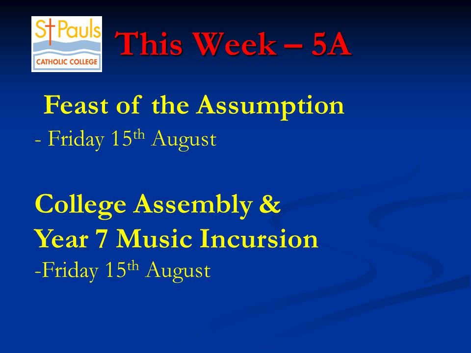This Week – 5A This Week – 5A Feast of the Assumption - Friday 15 th August College Assembly & Year 7 Music Incursion -Friday 15 th August