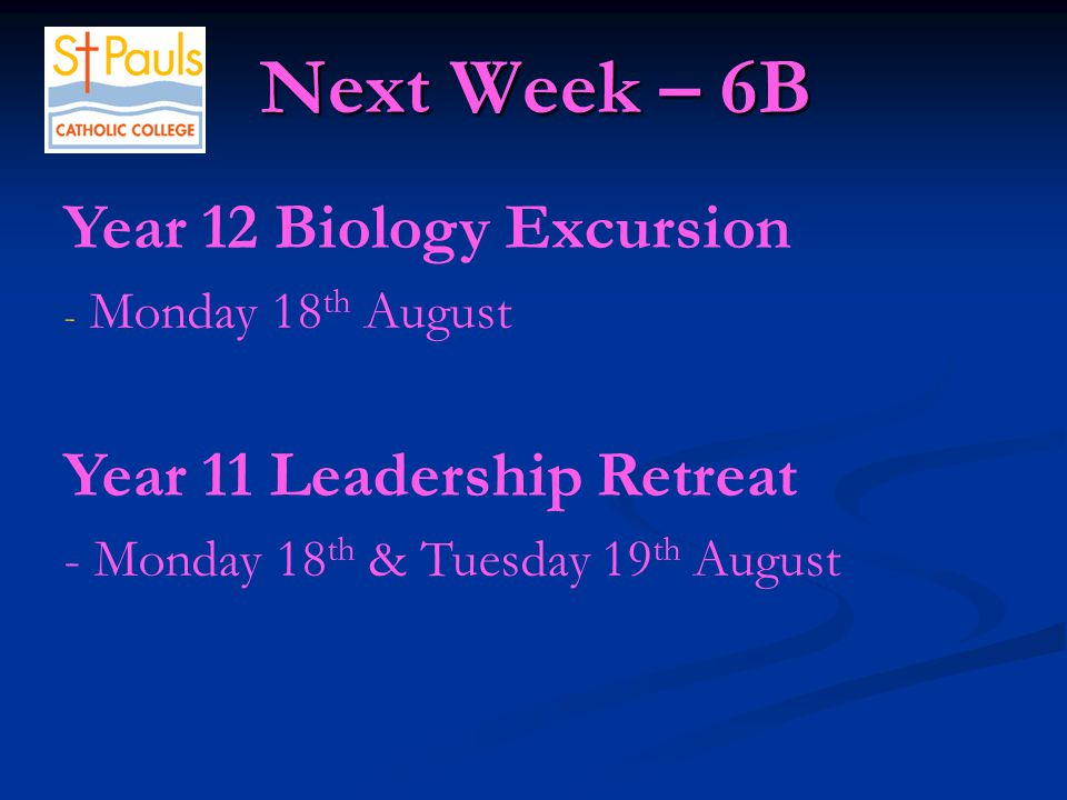 Next Week – 6B Next Week – 6B Year 12 Biology Excursion - Monday 18 th August Year 11 Leadership Retreat - Monday 18 th & Tuesday 19 th August