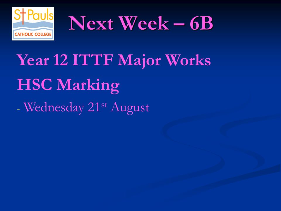 Next Week – 6B Next Week – 6B Year 12 ITTF Major Works HSC Marking - Wednesday 21 st August