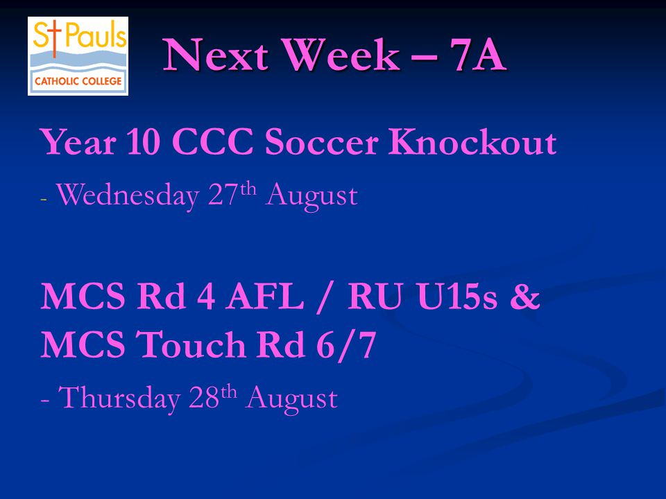 Next Week – 7A Next Week – 7A Year 10 CCC Soccer Knockout - Wednesday 27 th August MCS Rd 4 AFL / RU U15s & MCS Touch Rd 6/7 - Thursday 28 th August
